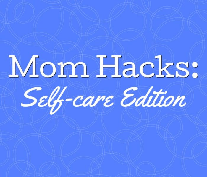Mom Hacks: Self Care Edition!